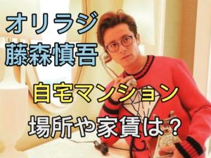 藤森慎吾(オリラジ)の自宅マンションの場所や家賃は?彼女と同棲してる?
