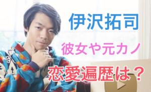 伊沢拓司の現在の彼女や元カノは誰?好きな女性のタイプや恋愛遍歴は?