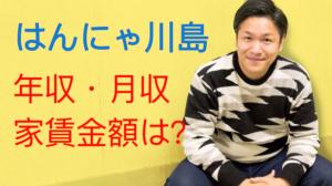 はんにゃ川島の年収・月収金額が凄い!自宅マンションの家賃や場所は?